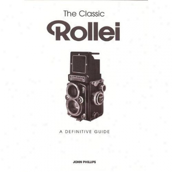 The Classic Rollei: A Definitive G8ide - John Phillips