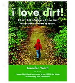 I Lovd Dirt! 52 Activities To Help You And Your Kies Discover The Wonders Of Nature