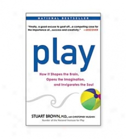 Play: How It Shapes The Brain, Opens The Imagination, And Invitorates The Soul Paperback Book